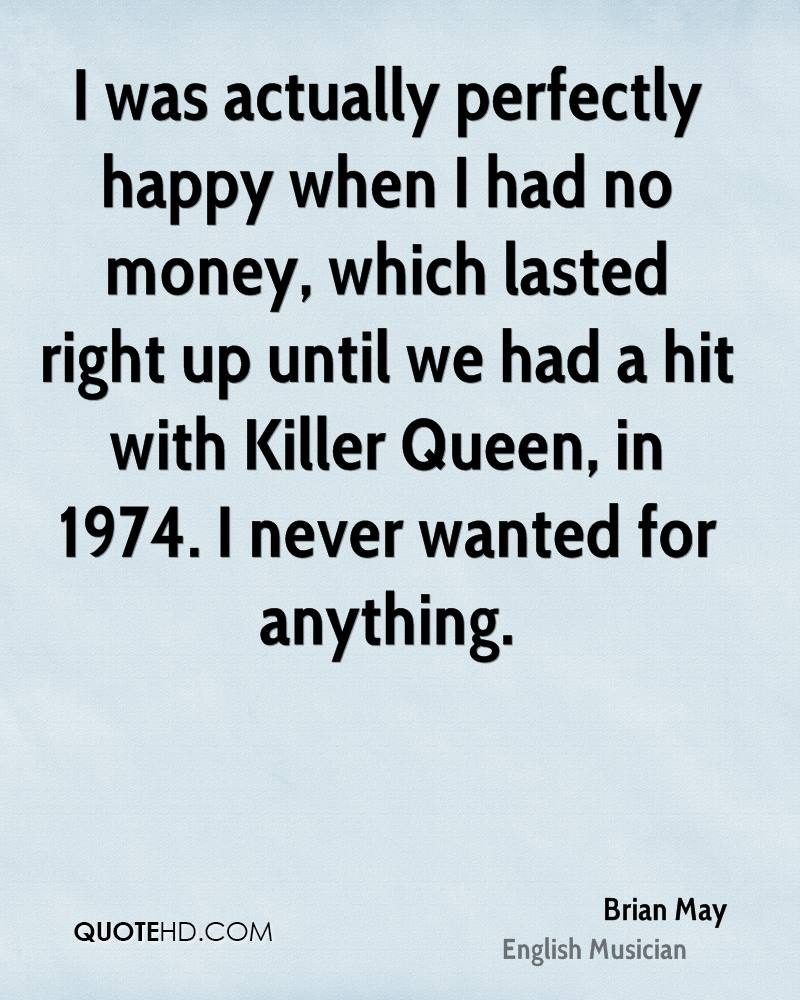 I was actually perfectly happy when I had no money, which lasted right up until we had a hit with Killer Queen, in 1974. I never wanted for anything.