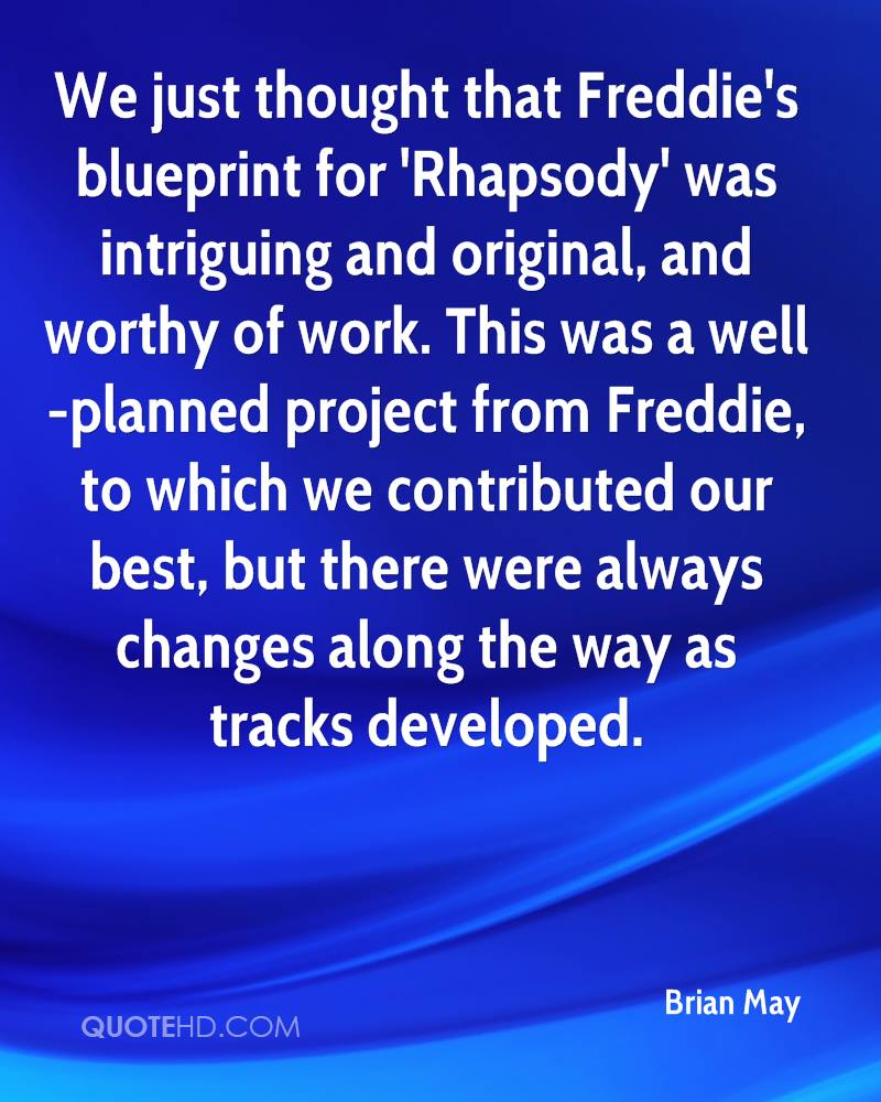 We just thought that Freddie's blueprint for 'Rhapsody' was intriguing and original, and worthy of work. This was a well-planned project from Freddie, to which we contributed our best, but there were always changes along the way as tracks developed.