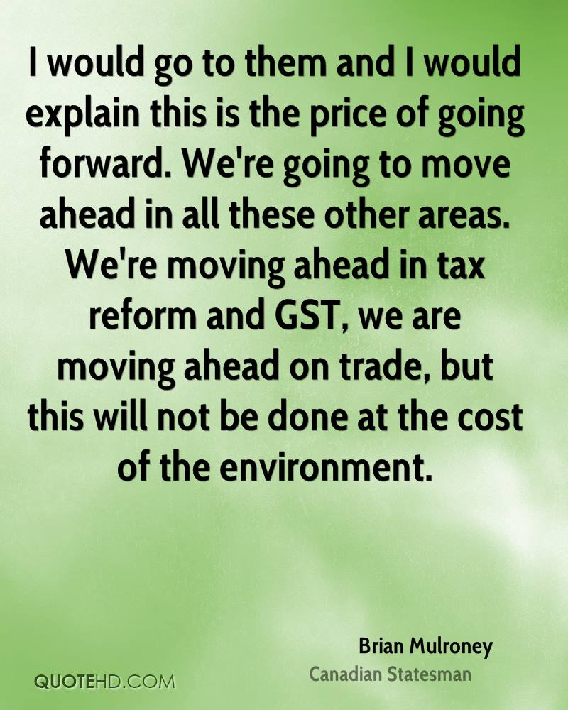 I would go to them and I would explain this is the price of going forward. We're going to move ahead in all these other areas. We're moving ahead in tax reform and GST, we are moving ahead on trade, but this will not be done at the cost of the environment.