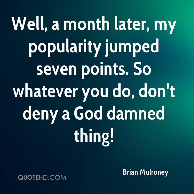 Well, a month later, my popularity jumped seven points. So whatever you do, don't deny a God damned thing!