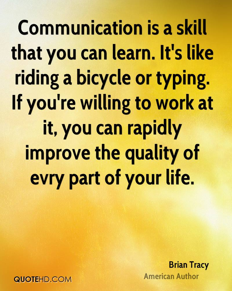 Communication is a skill that you can learn. It's like riding a bicycle or typing. If you're willing to work at it, you can rapidly improve the quality of evry part of your life.