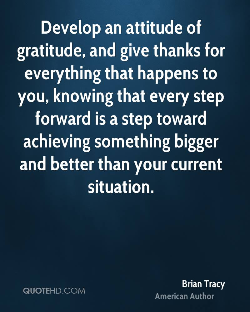 Develop an attitude of gratitude, and give thanks for everything that happens to you, knowing that every step forward is a step toward achieving something bigger and better than your current situation.