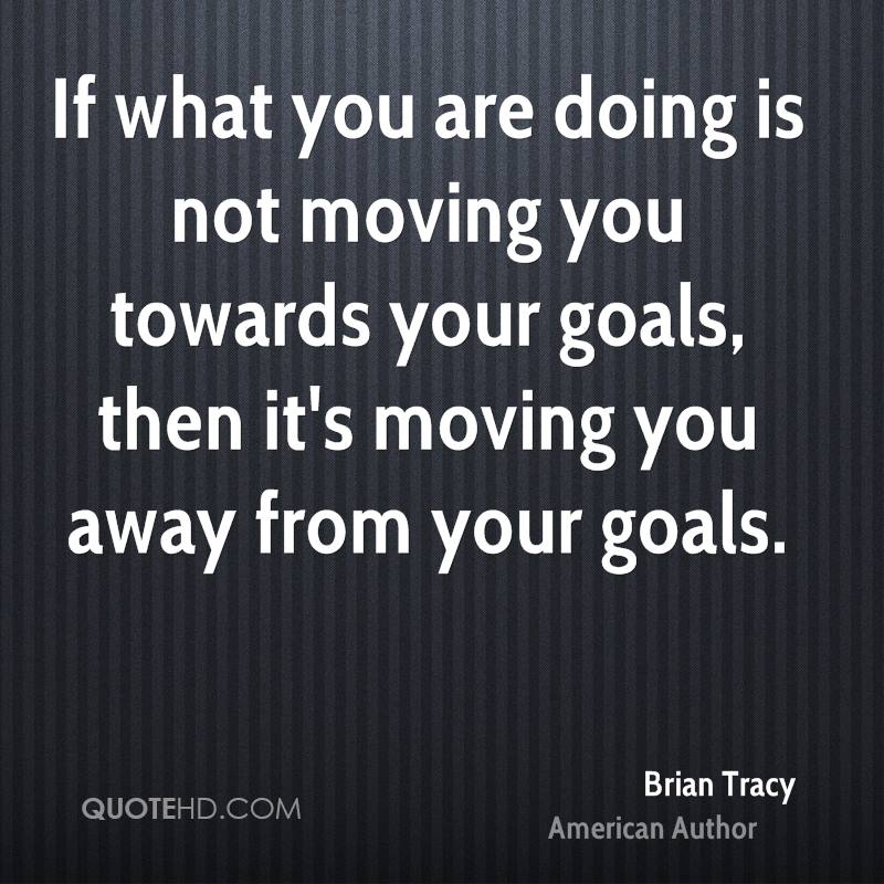 If what you are doing is not moving you towards your goals, then it's moving you away from your goals.