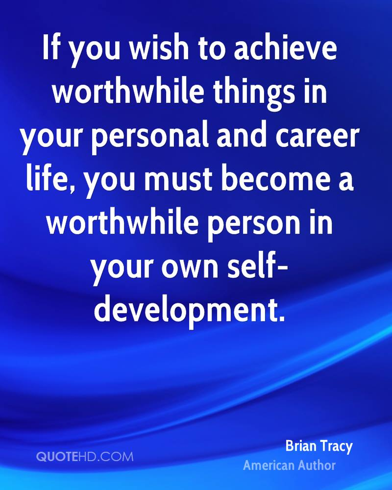 If you wish to achieve worthwhile things in your personal and career life, you must become a worthwhile person in your own self-development.
