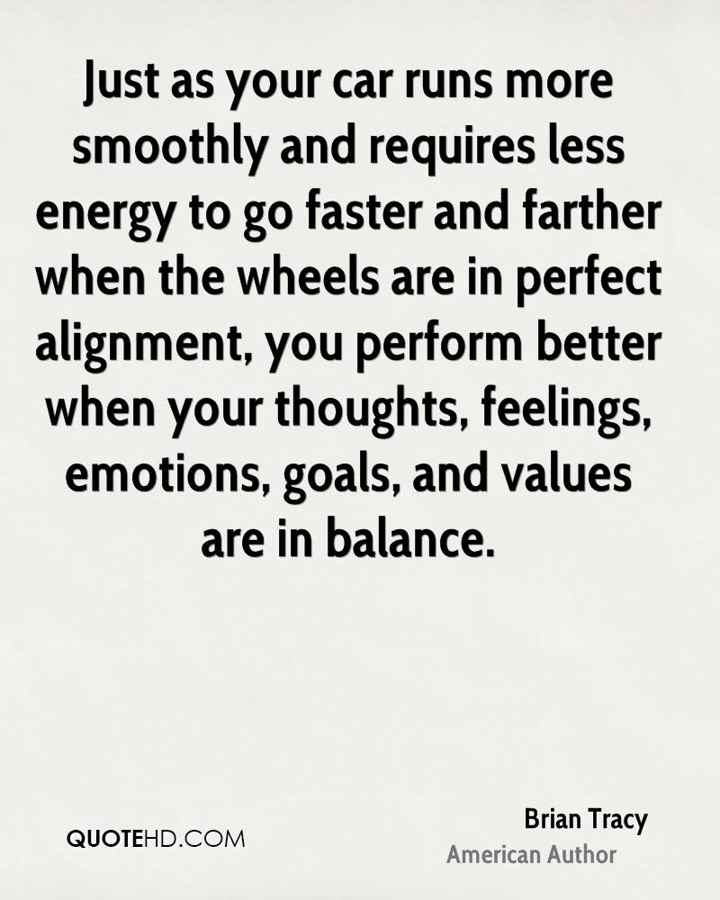 Just as your car runs more smoothly and requires less energy to go faster and farther when the wheels are in perfect alignment, you perform better when your thoughts, feelings, emotions, goals, and values are in balance.