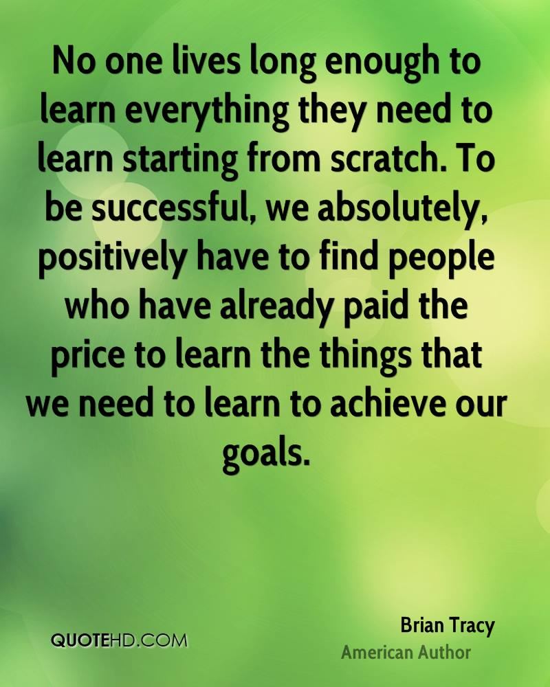 No one lives long enough to learn everything they need to learn starting from scratch. To be successful, we absolutely, positively have to find people who have already paid the price to learn the things that we need to learn to achieve our goals.