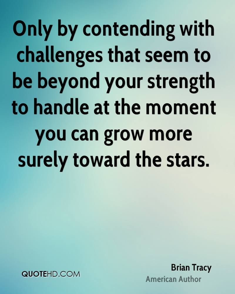 Only by contending with challenges that seem to be beyond your strength to handle at the moment you can grow more surely toward the stars.