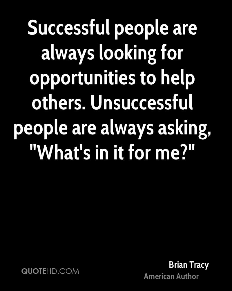 """Successful people are always looking for opportunities to help others. Unsuccessful people are always asking, """"What's in it for me?"""""""