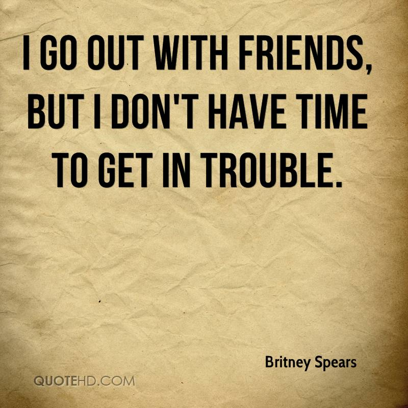 I go out with friends, but I don't have time to get in trouble.