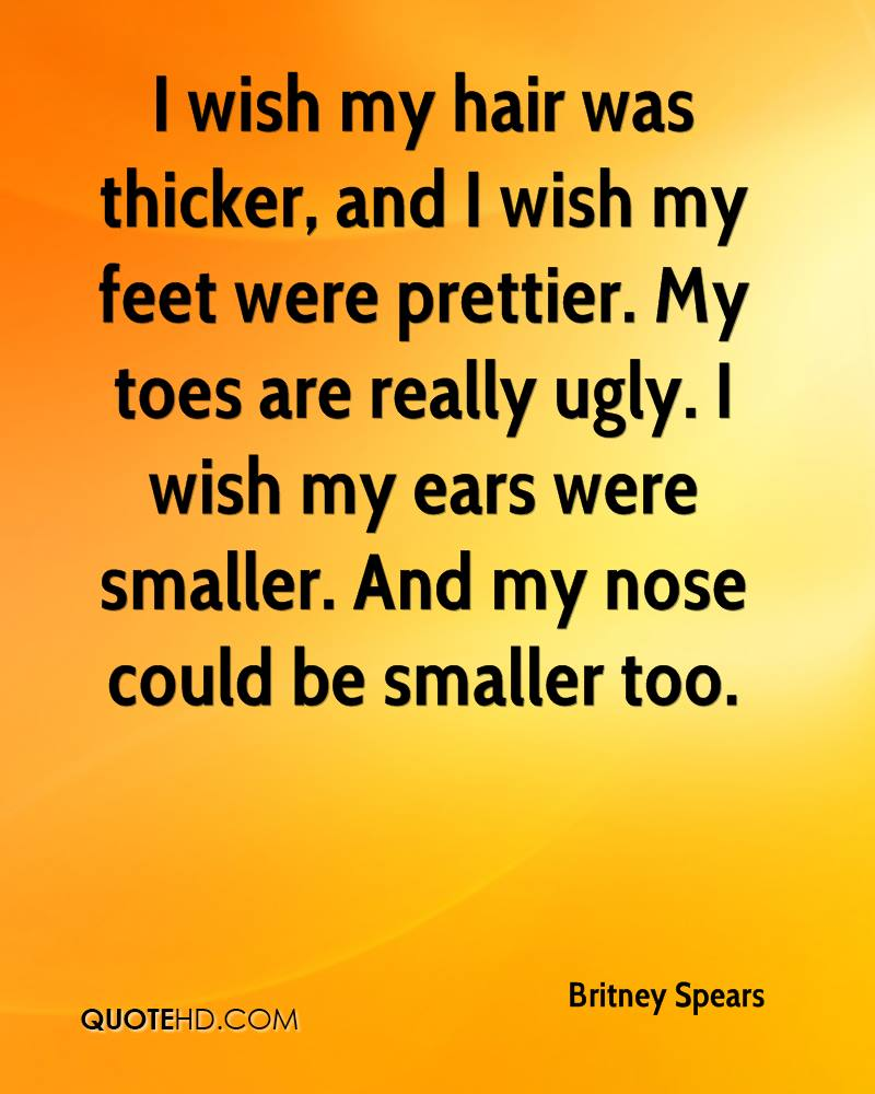 I wish my hair was thicker, and I wish my feet were prettier. My toes are really ugly. I wish my ears were smaller. And my nose could be smaller too.