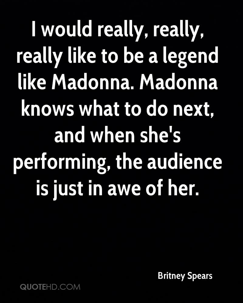 I would really, really, really like to be a legend like Madonna. Madonna knows what to do next, and when she's performing, the audience is just in awe of her.