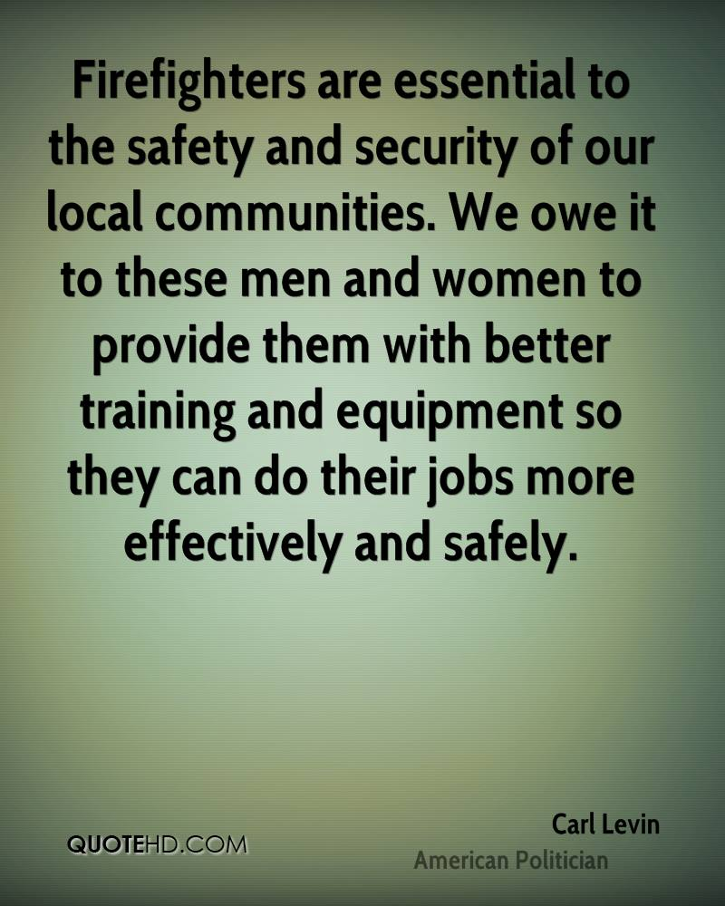 Firefighters are essential to the safety and security of our local communities. We owe it to these men and women to provide them with better training and equipment so they can do their jobs more effectively and safely.