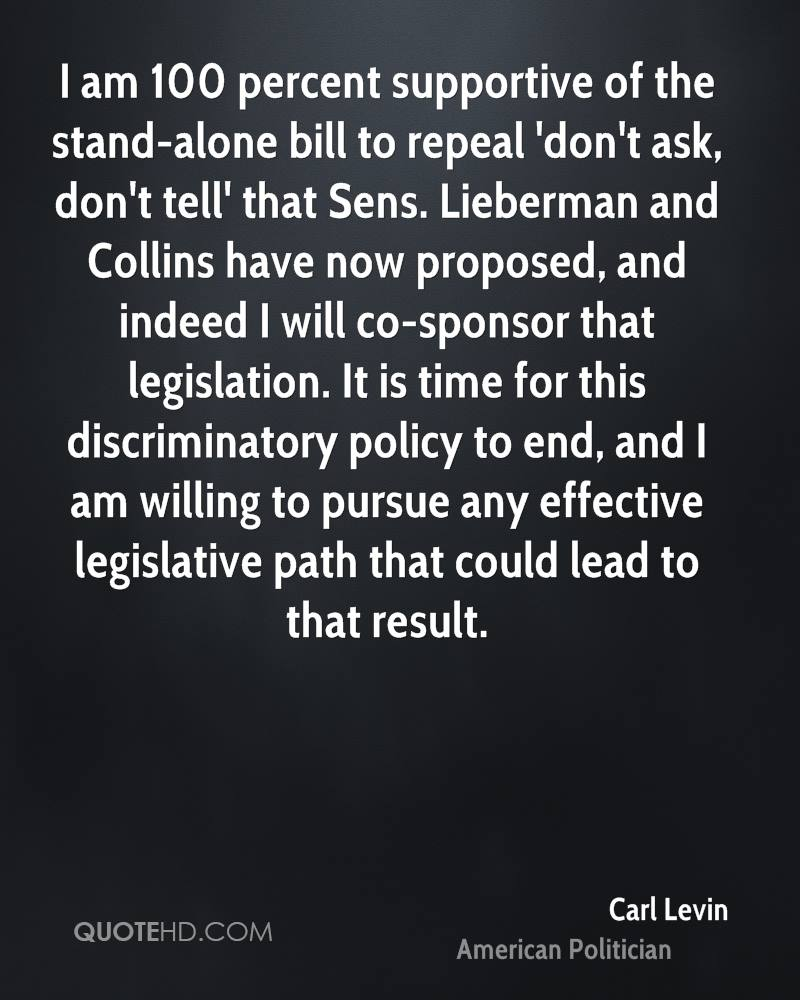 I am 100 percent supportive of the stand-alone bill to repeal 'don't ask, don't tell' that Sens. Lieberman and Collins have now proposed, and indeed I will co-sponsor that legislation. It is time for this discriminatory policy to end, and I am willing to pursue any effective legislative path that could lead to that result.