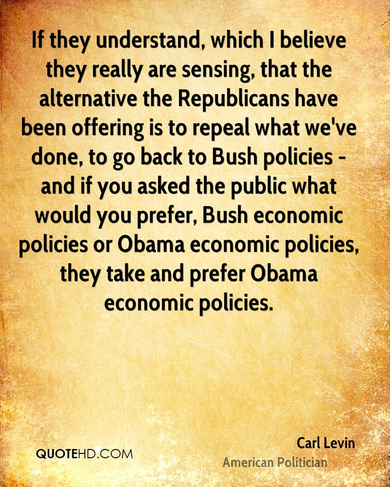 If they understand, which I believe they really are sensing, that the alternative the Republicans have been offering is to repeal what we've done, to go back to Bush policies - and if you asked the public what would you prefer, Bush economic policies or Obama economic policies, they take and prefer Obama economic policies.