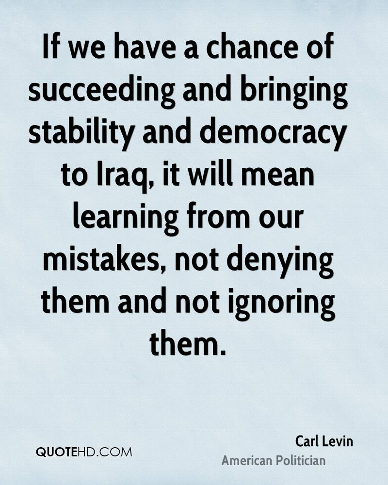 If we have a chance of succeeding and bringing stability and democracy to Iraq, it will mean learning from our mistakes, not denying them and not ignoring them.