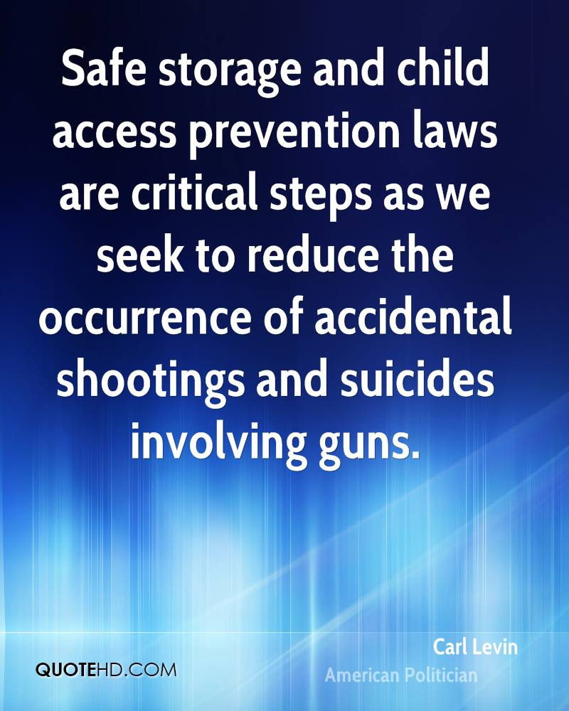 Safe storage and child access prevention laws are critical steps as we seek to reduce the occurrence of accidental shootings and suicides involving guns.