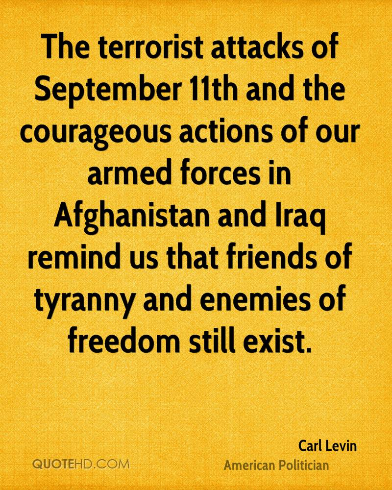 The terrorist attacks of September 11th and the courageous actions of our armed forces in Afghanistan and Iraq remind us that friends of tyranny and enemies of freedom still exist.