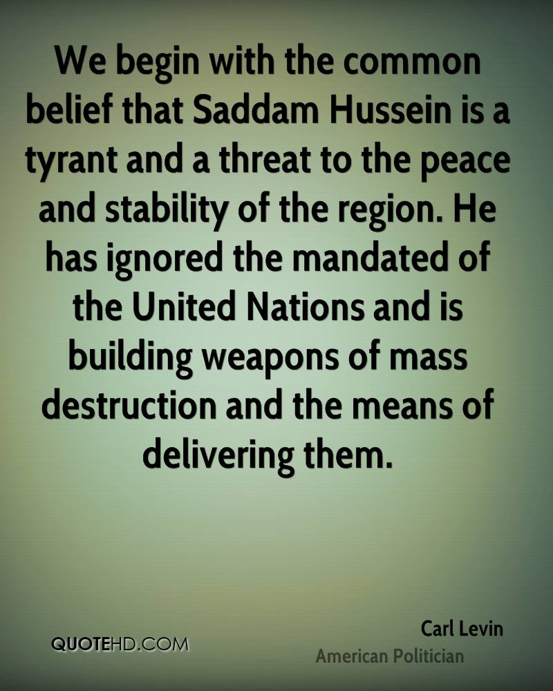 We begin with the common belief that Saddam Hussein is a tyrant and a threat to the peace and stability of the region. He has ignored the mandated of the United Nations and is building weapons of mass destruction and the means of delivering them.