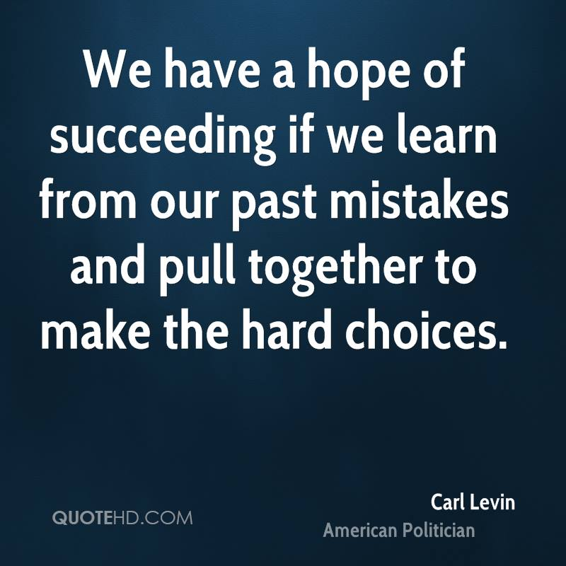 We have a hope of succeeding if we learn from our past mistakes and pull together to make the hard choices.