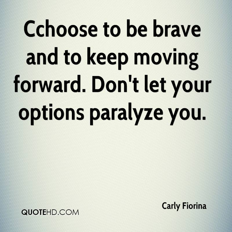 Cchoose to be brave and to keep moving forward. Don't let your options paralyze you.