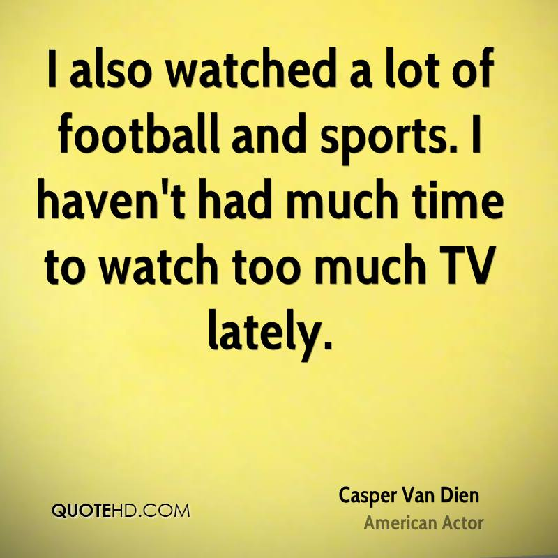 I also watched a lot of football and sports. I haven't had much time to watch too much TV lately.