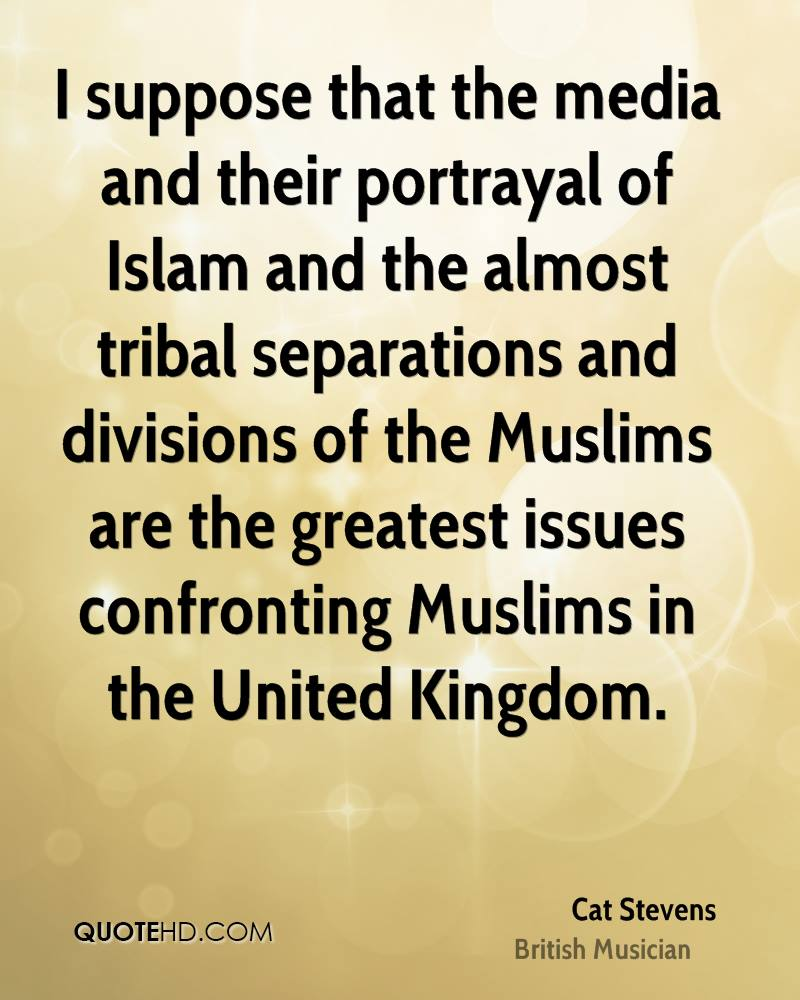 I suppose that the media and their portrayal of Islam and the almost tribal separations and divisions of the Muslims are the greatest issues confronting Muslims in the United Kingdom.