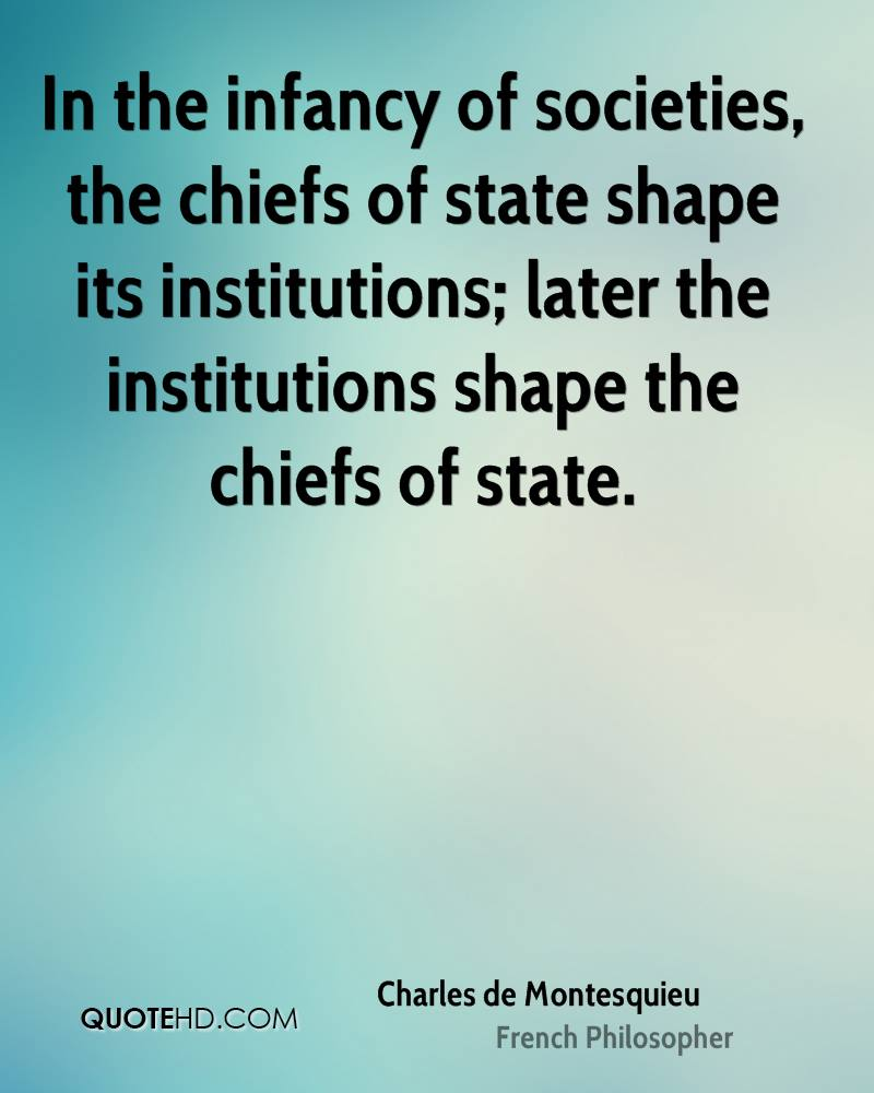 In the infancy of societies, the chiefs of state shape its institutions; later the institutions shape the chiefs of state.