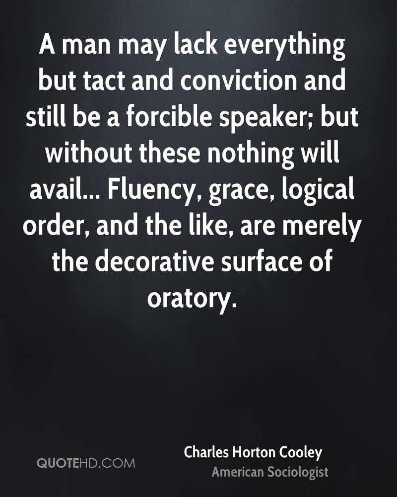 A man may lack everything but tact and conviction and still be a forcible speaker; but without these nothing will avail... Fluency, grace, logical order, and the like, are merely the decorative surface of oratory.