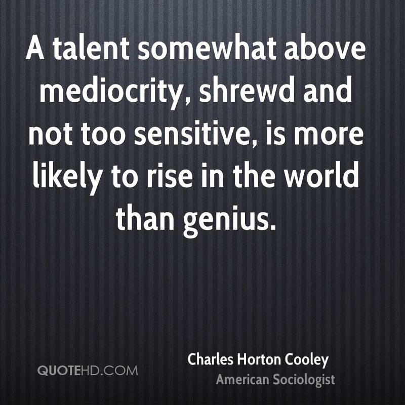 A talent somewhat above mediocrity, shrewd and not too sensitive, is more likely to rise in the world than genius.