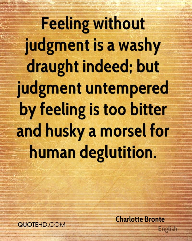 Feeling without judgment is a washy draught indeed; but judgment untempered by feeling is too bitter and husky a morsel for human deglutition.