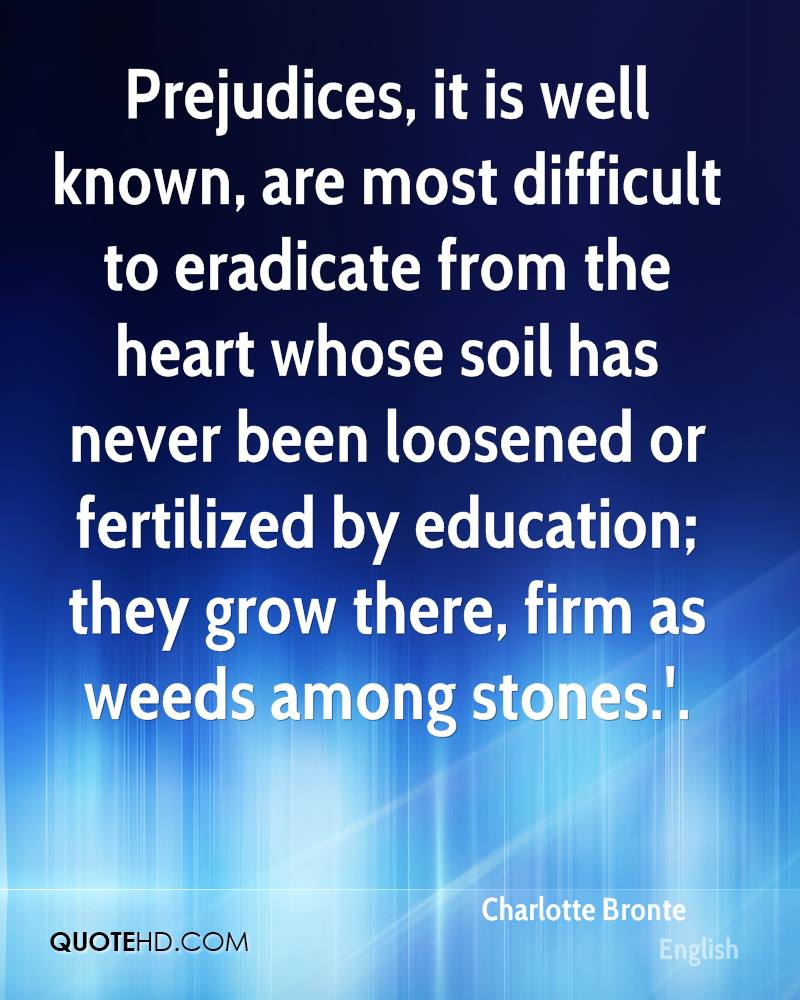 Prejudices, it is well known, are most difficult to eradicate from the heart whose soil has never been loosened or fertilized by education; they grow there, firm as weeds among stones.'.