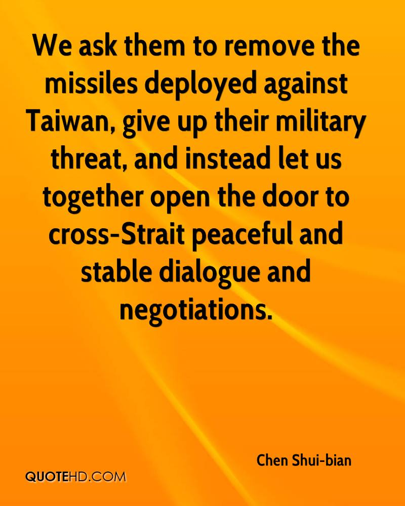 We ask them to remove the missiles deployed against Taiwan, give up their military threat, and instead let us together open the door to cross-Strait peaceful and stable dialogue and negotiations.