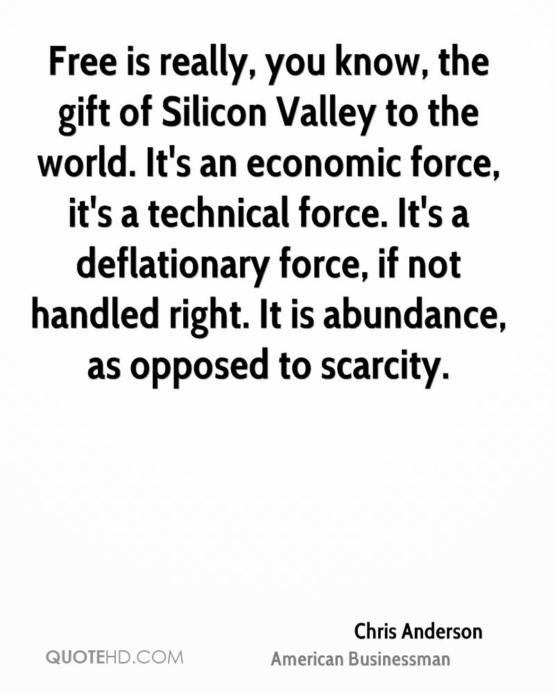 Free is really, you know, the gift of Silicon Valley to the world. It's an economic force, it's a technical force. It's a deflationary force, if not handled right. It is abundance, as opposed to scarcity.