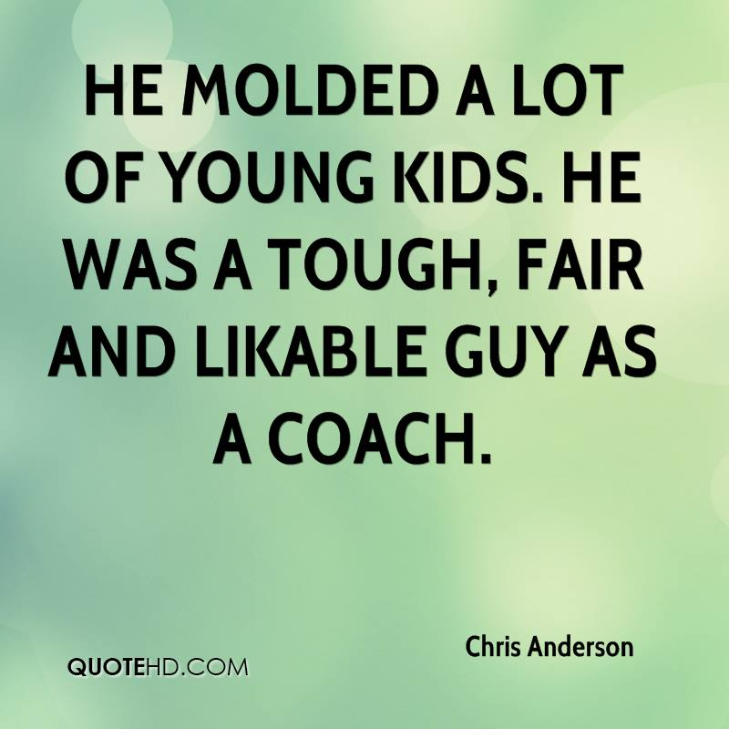 He molded a lot of young kids. He was a tough, fair and likable guy as a coach.