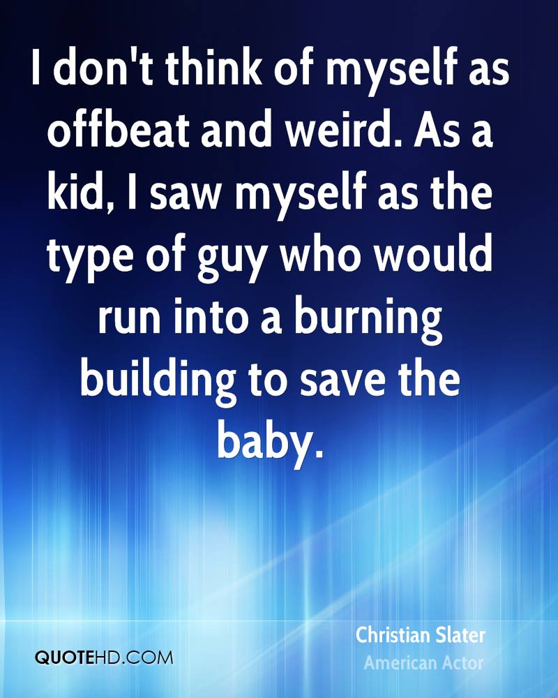 I don't think of myself as offbeat and weird. As a kid, I saw myself as the type of guy who would run into a burning building to save the baby.