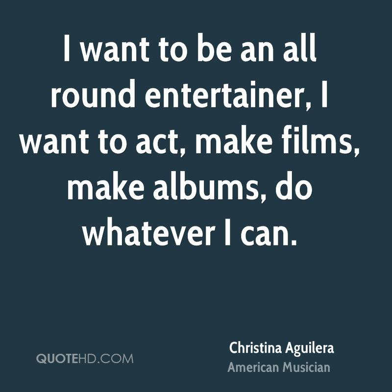 I want to be an all round entertainer, I want to act, make films, make albums, do whatever I can.