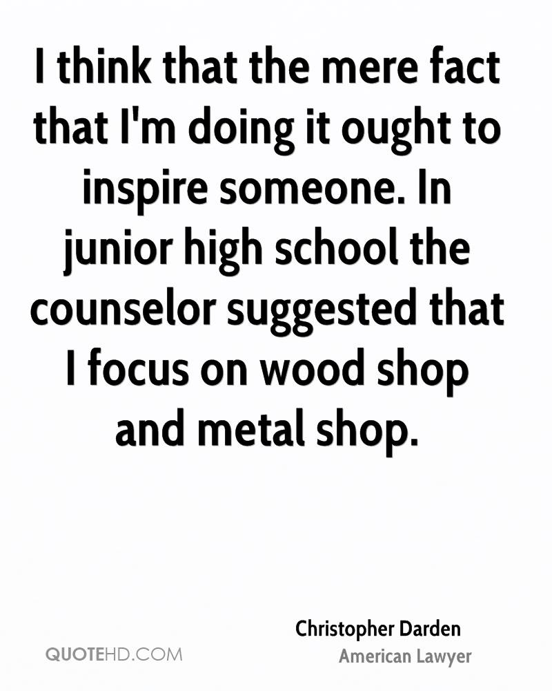 I think that the mere fact that I'm doing it ought to inspire someone. In junior high school the counselor suggested that I focus on wood shop and metal shop.
