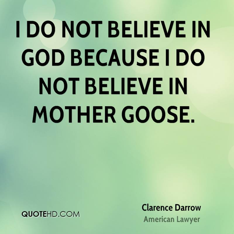 I do not believe in God because I do not believe in Mother Goose.