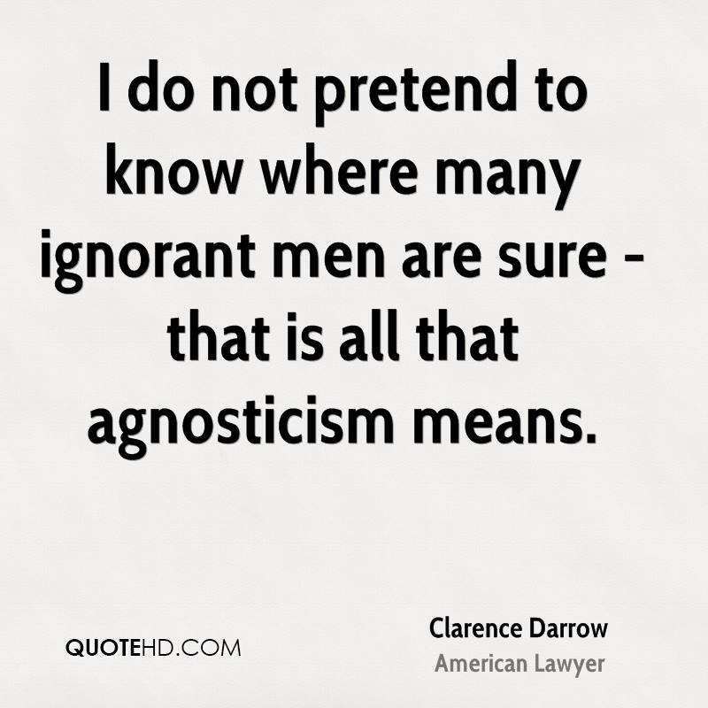 I do not pretend to know where many ignorant men are sure - that is all that agnosticism means.