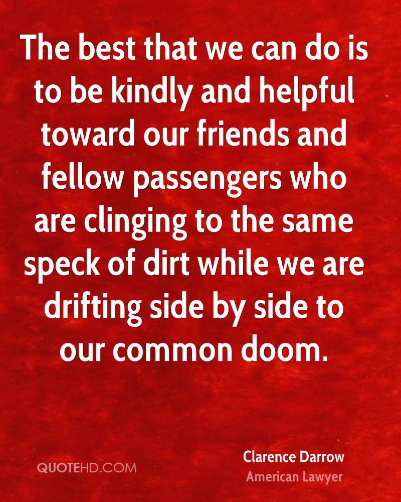 The best that we can do is to be kindly and helpful toward our friends and fellow passengers who are clinging to the same speck of dirt while we are drifting side by side to our common doom.