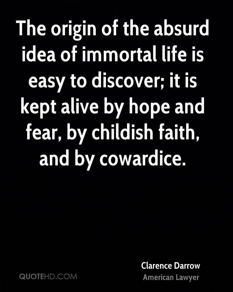 The origin of the absurd idea of immortal life is easy to discover; it is kept alive by hope and fear, by childish faith, and by cowardice.