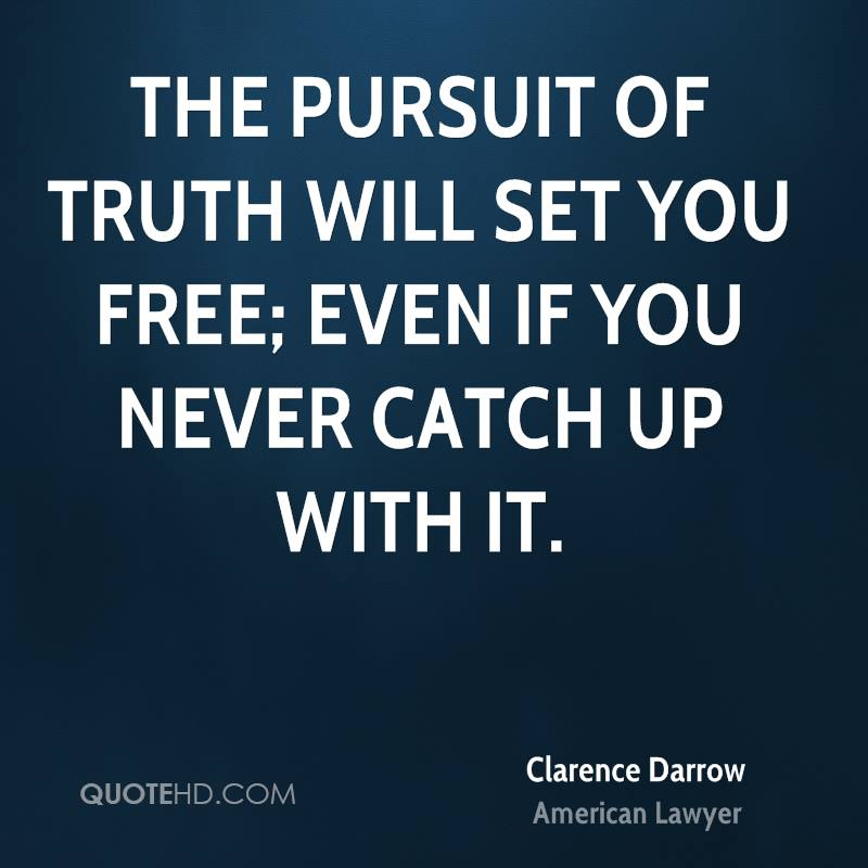 The pursuit of truth will set you free; even if you never catch up with it.