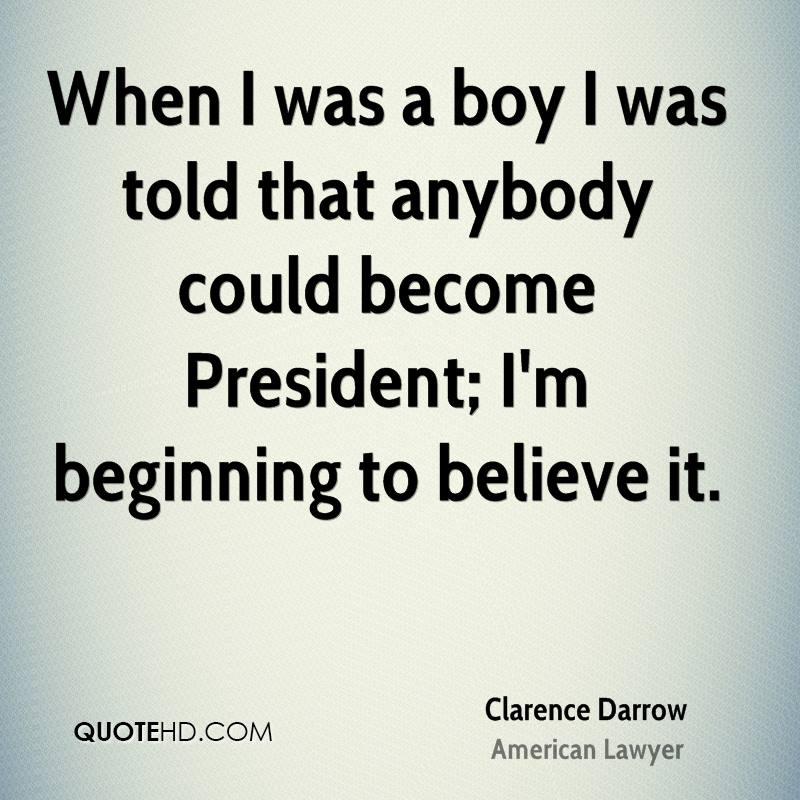 When I was a boy I was told that anybody could become President; I'm beginning to believe it.