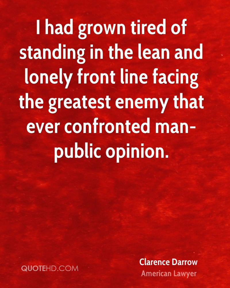 I had grown tired of standing in the lean and lonely front line facing the greatest enemy that ever confronted man-public opinion.
