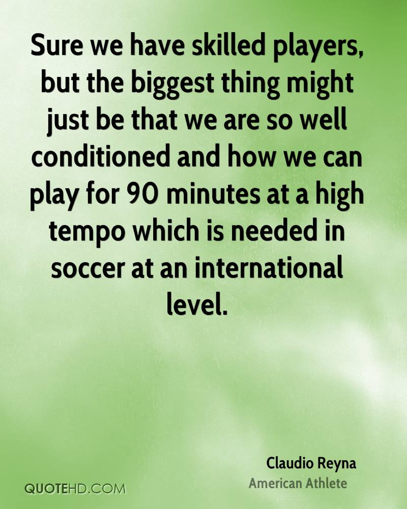 Sure we have skilled players, but the biggest thing might just be that we are so well conditioned and how we can play for 90 minutes at a high tempo which is needed in soccer at an international level.