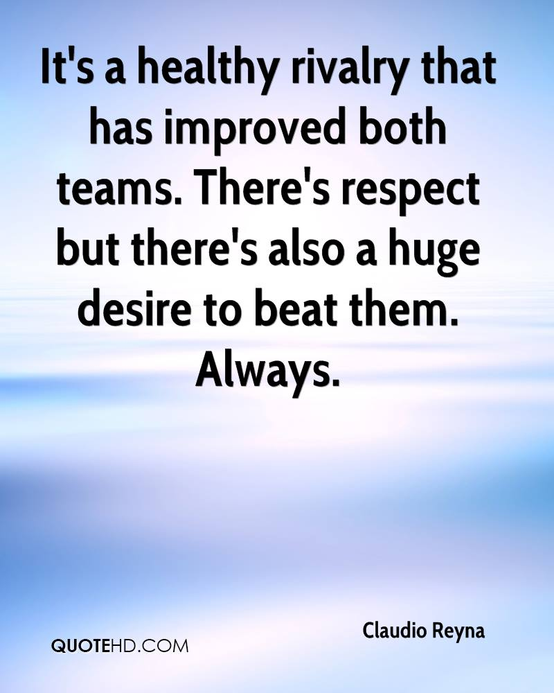 It's a healthy rivalry that has improved both teams. There's respect but there's also a huge desire to beat them. Always.