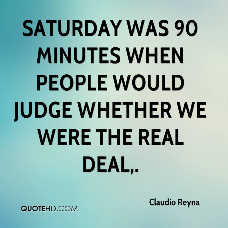 Saturday was 90 minutes when people would judge whether we were the real deal, ... I think we are. There is no doubt we have taken another big step as a team.