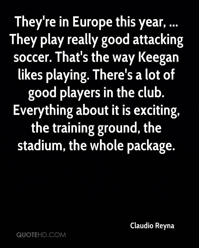They're in Europe this year, ... They play really good attacking soccer. That's the way Keegan likes playing. There's a lot of good players in the club. Everything about it is exciting, the training ground, the stadium, the whole package.
