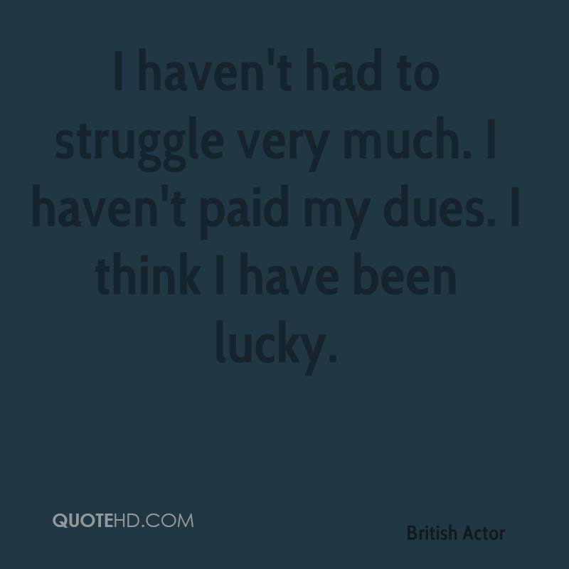 I haven't had to struggle very much. I haven't paid my dues. I think I have been lucky.