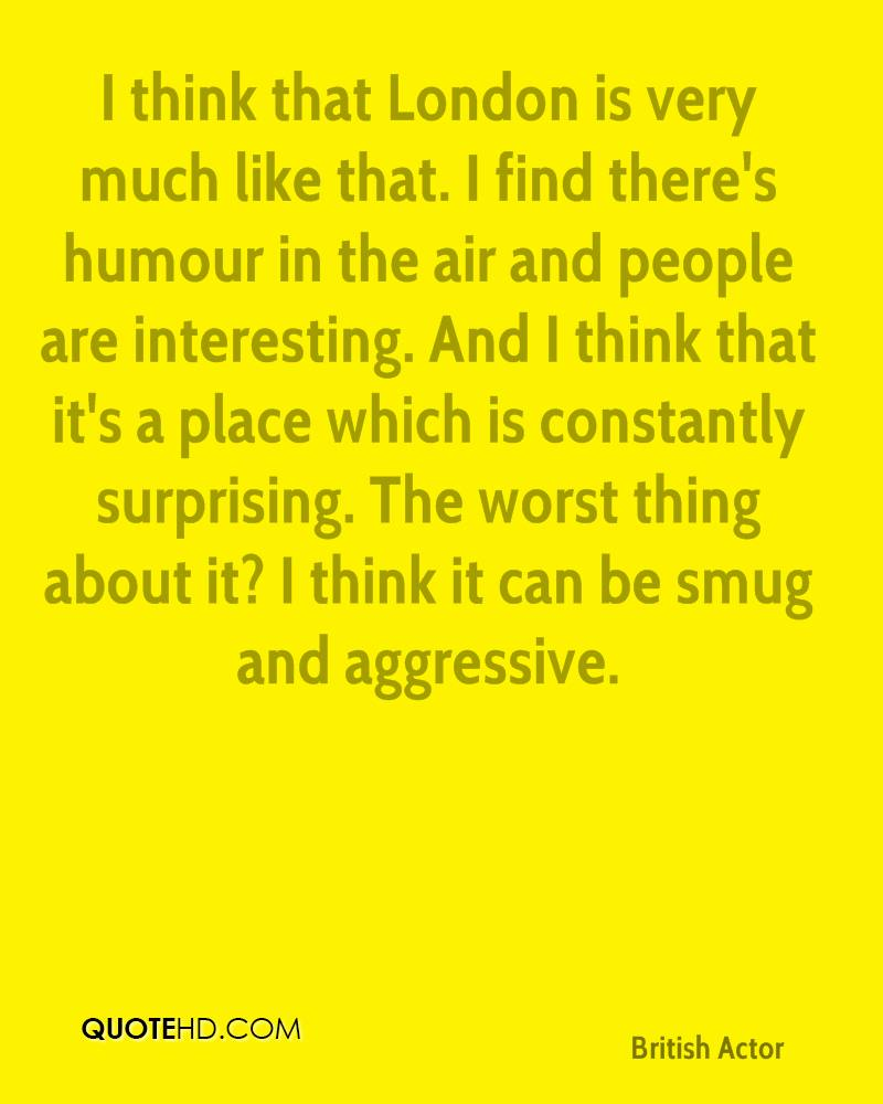 I think that London is very much like that. I find there's humour in the air and people are interesting. And I think that it's a place which is constantly surprising. The worst thing about it? I think it can be smug and aggressive.